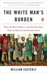 The White Man's Burden: Why the West's Efforts to Aid the Rest Have Done So Much Ill and So Little Good - William Easterly