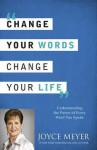 Change Your Words, Change Your Life: Understanding the Power of Every Word You Speak. by Joyce Meyer - Joyce Meyer