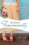 Set-Apart Femininity: God's Sacred Intent for Every Young Woman - Leslie Ludy