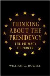 Thinking about the Presidency: The Primacy of Power - William G. Howell, David Milton Brent