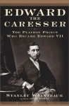 Edward the Caresser: The Playboy Prince Who Became Edward VII - Stanley Weintraub