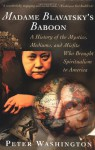 Madame Blavatsky's Baboon: A History of the Mystics, Mediums, and Misfits Who Brought Spiritualism to America - Peter Washington