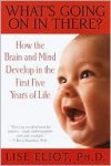 What's Going on in There?: How the Brain and Mind Develop in the First Five Years of Life - Lise Eliot