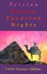 Persian Dawns, Egyptian Nights - Lewis Grassic Gibbon