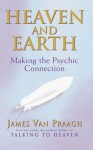 Heaven And Earth: Making the Psychic Connection - James Van Praagh