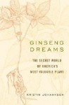 Ginseng Dreams: The Secret World of America's Most Valuable Plant - Kristin Johannsen