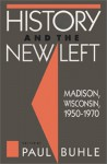 History and the New Left: Madison, Wisconsin, 1950-1970 (Critical Perspectives on the Past) - Paul Buhle