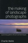 The Making of Landscape Photographs: A Practical Guide to the Art and Techniques - Charlie Waite