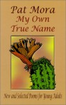 My Own True Name: New and Selected Poems for Young Adults, 1984-1999 - Pat Mora