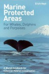 Marine Protected Areas for Whales, Dolphins and Porpoises: A World Handbook for Cetacean Habitat Conservation - Erich Hoyt