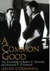 A Common Good: The Friendship Of Robert F. Kennedy And Kenneth P. O'donnell - Helen O'Donnell, David Groff