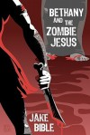 Bethany And The Zombie Jesus: A Novelette With 11 Other Tales of Horror And Grotesquery - Jake Bible