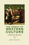 The Wreck of Western Culture: Humanism Revisited - John E. Carroll