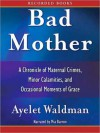 Bad Mother: A Chronicle of Maternal Crimes, Minor Calamities, and Occasional Moments of Grace - Ayelet Waldman, Mia Barron