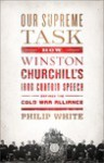 Our Supreme Task: How Winston Churchill's Iron Curtain Speech Defined the Cold War Alliance - Philip White