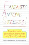 Fantastic Antone Succeeds: Experiences in Educating Children with Fetal Alcohol Syndrome - Judith Kleinfeld, Judith S. Kleinfield, Judith Kleinfeld