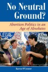 No Neutral Ground?: Abortion Politics In An Age Of Absolutes - Karen O'Connor