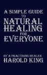 A Simple Guide to Natural Healing for Everyone: By a Practising Healer - Harold King