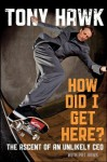 How Did I Get Here: The Ascent of an Unlikely CEO - Tony Hawk