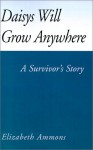 Daisys Will Grow Anywhere: A Survivor's Story - Elizabeth Ammons