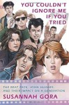You Couldn't Ignore Me If You Tried: The Brat Pack, John Hughes, and Their Impact on a Generation - Susannah Gora