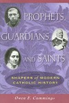 Prophets, Guardians, and Saints: Shapers of Modern Catholic History - Owen F. Cummings