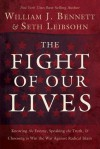 The Fight of Our Lives: Knowing the Enemy, Speaking the Truth, and Choosing to Win the War Against Radical Islam - William J. Bennett, Seth Leibsohn