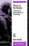 Places on the Margin: Alternative Geographies of Modernity - Rob Shields