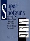 Super Shotguns: How To Make Your Shotgun Into A Do Everything Weapon - Duncan Long