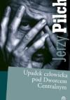 Upadek człowieka pod Dworcem Centralnym - Jerzy Pilch