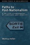 Paths to Post-Nationalism: A Critical Ethnography of Language and Identity (Oxford Studies in Sociolinguistics) - Monica Heller