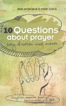 10 Questions about Prayer Every Christian Must Answer: Thoughtful Responses about our Communication with God - Elmer L. Towns, Alex Mcfarland