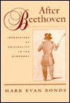 After Beethoven: Imperatives Of Originality In The Symphony - Mark Evan Bonds