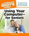 The Complete Idiot's Guide to Using Your Computer - for Seniors - Paul McFedries