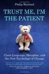 Trust Me, I'm the Patient: Clean Language, Metaphor, and the New Psychology of Change - Philip Harland