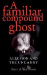 A Familiar Compound Ghost: Allusion and the Uncanny - Sarah Brown