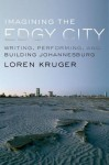 Imagining the Edgy City: Writing, Performing, and Building Johannesburg - Loren Kruger