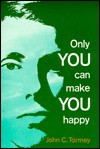 Only You Can Make You Happy - John C. Tormey