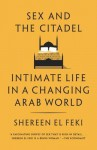 Sex and the Citadel: Intimate Life in a Changing Arab World - Shereen El Feki