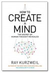 How to Create a Mind: The Secret of Human Thought Revealed. Ray Kurzweil - Ray Kurzweil