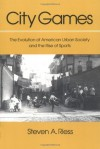 City Games: The Evolution of American Urban Society and the Rise of Sports - Steven A. Riess, Randy Roberts, Benjamin G. Rader