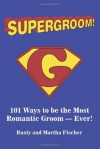 Supergroom!: 101 Ways to be the Most Romantic Groom�EVER! - Rusty Fischer