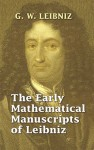 The Early Mathematical Manuscripts of Leibniz (Books on Mathematics) - Gottfried Wilhelm Leibniz, J.M. Child