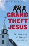 Grand Theft Jesus: The Hijacking of Religion in America - Robert S. McElvaine