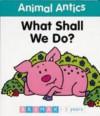 Animal Antics: What Shall We Do? (Animal Antics) - Jenny Tulip