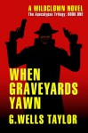 When Graveyards Yawn - The Apocalypse Trilogy - G. Wells Taylor
