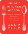 Julia's Kitchen Wisdom: Essential Techniques and Recipes from a Lifetime of Cooking - Julia Child