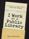 I Work at a Public Library: A Collection of Crazy Stories from the Stacks - Gina Sheridan