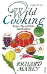 Wild Cooking: Recipes, Tips and Other Improvisations in the Kitchen - Richard Mabey