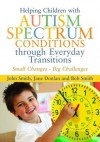 Helping Children with Autism Spectrum Conditions Through Everyday Transitions: Small Changes - Big Challenges - John Smith, Jane Donlan, Bob Smith